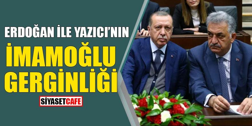 Erdoğan ile Yazıcı'nın İmamoğlu gerginliği