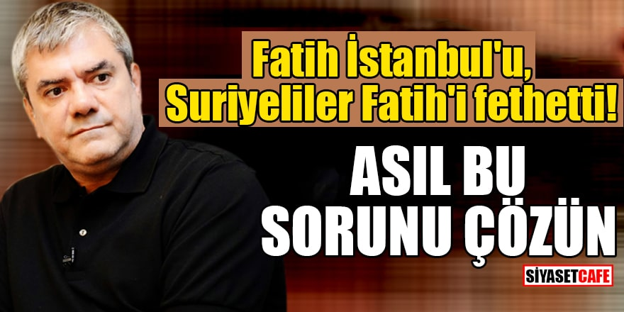 Fatih İstanbul'u, Suriyeliler Fatih'i fethetti! Asıl bu sorunu çözün