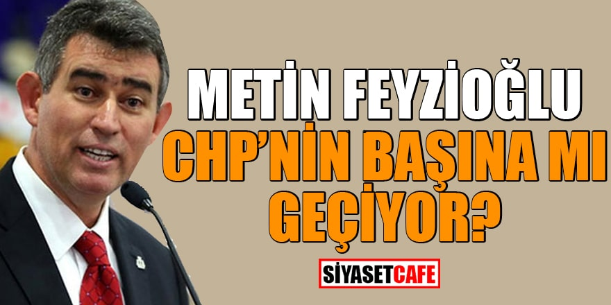 Metin Feyzioğlu CHP'nin başına mı geçiyor?
