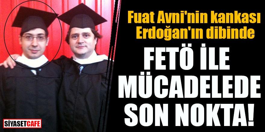 Fuat Avni'nin kankası Erdoğan'ın dibinde FETÖ ile mücadelede son nokta