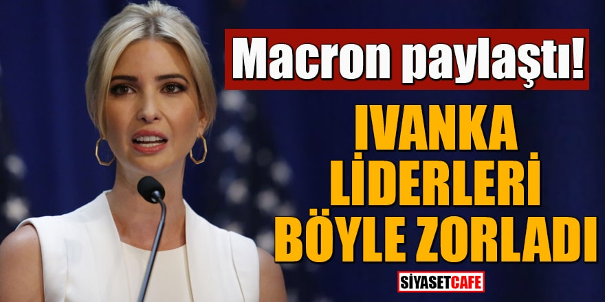 Macron paylaştı Ivanka liderleri böyle zorladı