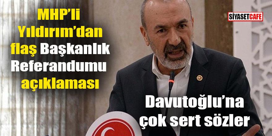 MHP'li Yıldırım'dan flaş Başkanlık Referandumu açıklaması: Davutoğlu'na çok sert sözler