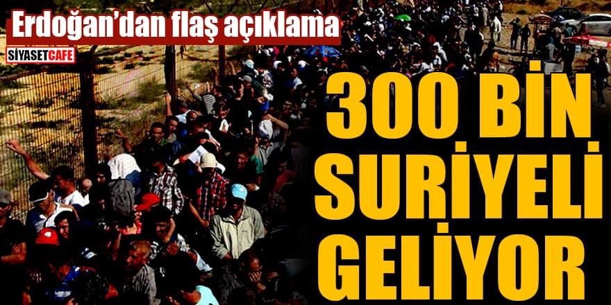 Erdoğan: 300 bin Suriyeli bizim sınırımıza doğru geliyor