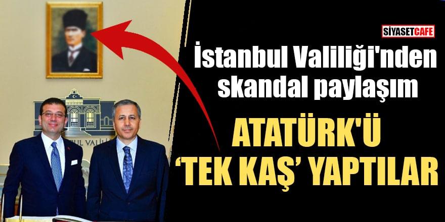 """İstanbul Valiliği'nden skandal paylaşım Atatürk'ü """"tek kaş"""" yaptılar"""