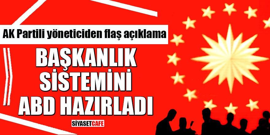 AK Partili yöneticiden flaş açıklama Başkanlık Sistemini ABD hazırladı