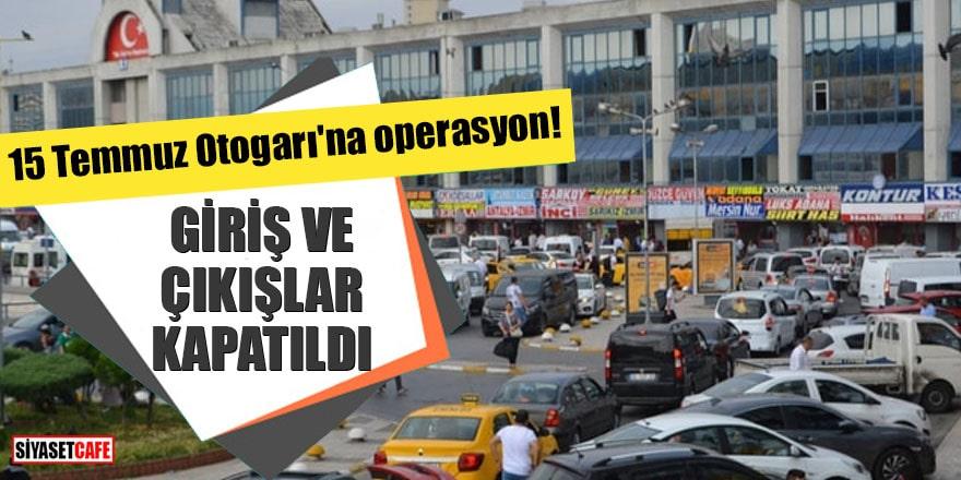 15 Temmuz Otogarı'na operasyon! Giriş ve çıkışlar kapatıldı