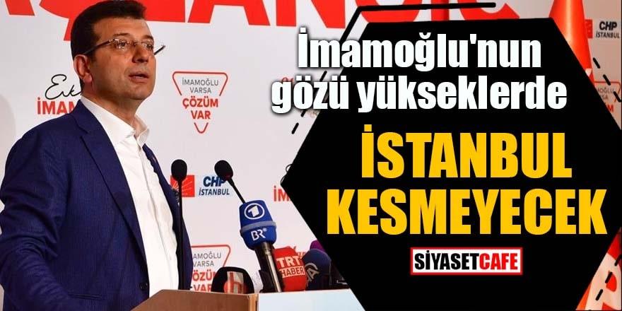 İmamoğlu'nun gözü yükseklerde İstanbul kesmeyecek