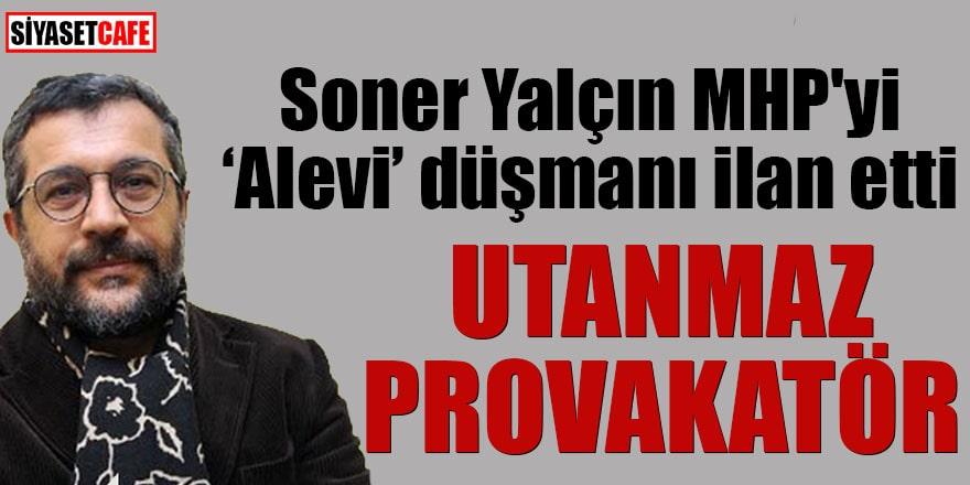"""Soner Yalçın MHP'yi """"alevi"""" düşmanı ilan etti Utanmaz provokatör"""