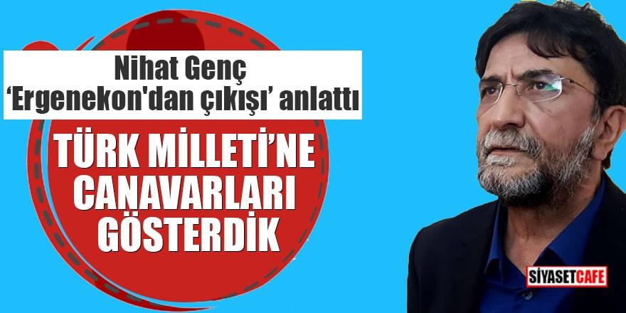 """Nihat Genç """"Ergenekon'dan çıkışı"""" anlattı Türk Milleti'ne canavarları gösterdik"""