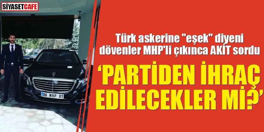 """Türk askerine """"eşek"""" diyeni dövenler MHP'li çıkınca AKİT sordu """"Partiden ihraç edilecekler mi?"""""""