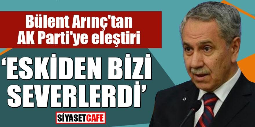 """Bülent Arınç'tan AK Parti'ye eleştiri """"Eskiden bizi severlerdi"""""""