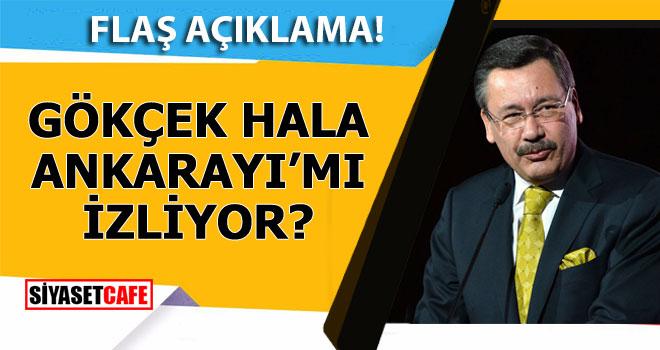 Gökçek hala Ankara'yı mı izliyor? Flaş açıklama