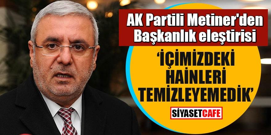 """AK Partili Metiner'den Başkanlık eleştirisi """"İçimizdeki hainleri temizleyemedik"""""""