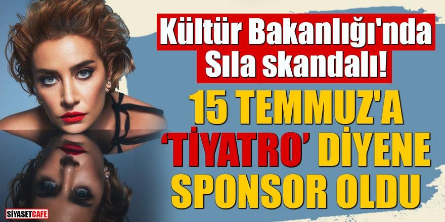 """Kültür Bakanlığı'nda Sıla skandalı 15 Temmuz'a """"tiyatro"""" diyene sponsor oldu"""