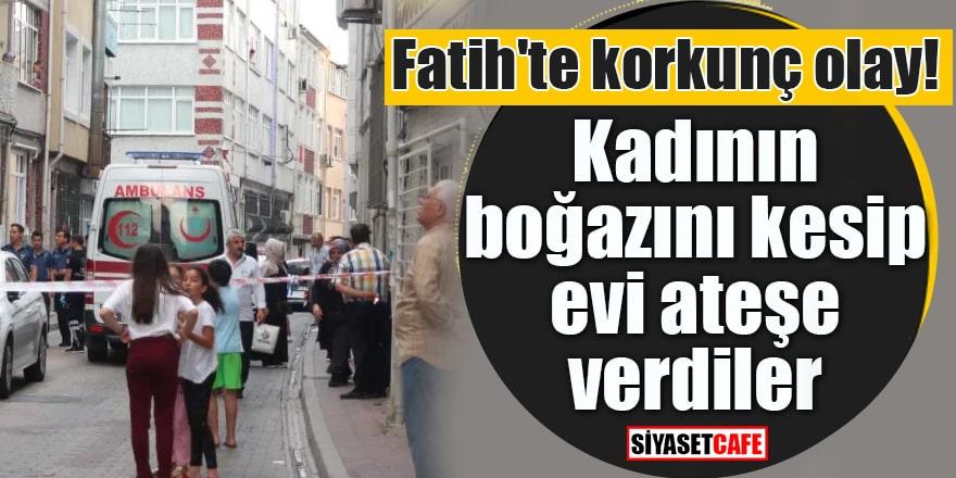 Fatih'te korkunç olay! Kadının boğazını kesip evi ateşe verdiler