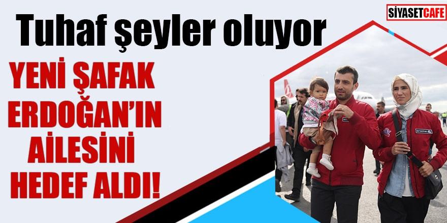 Tuhaf şeyler oluyor Yeni Şafak Erdoğan'ın ailesini hedef aldı