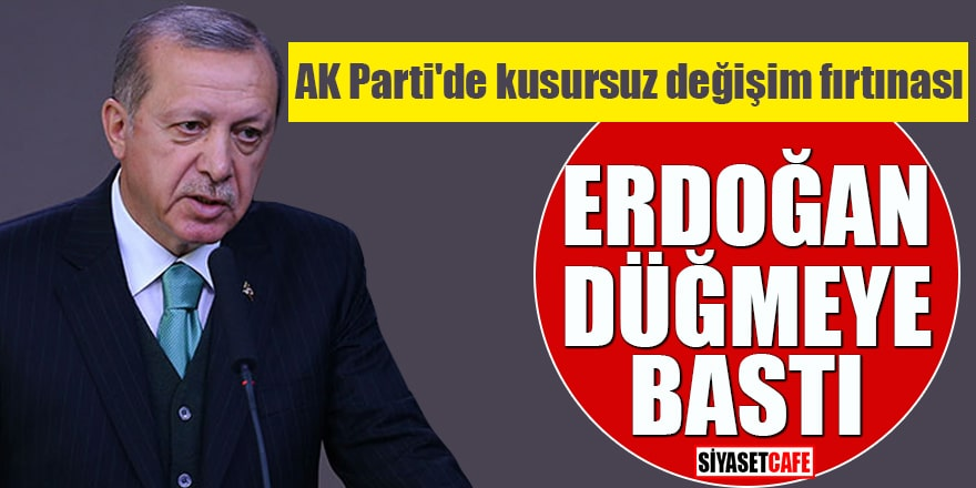AK Parti'de kusursuz değişim fırtınası Erdoğan düğmeye bastı