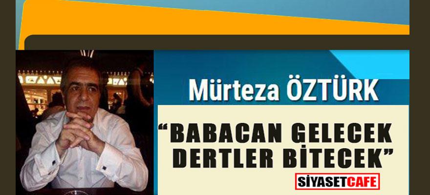"""""""Babacan gelecek, dertler bitecek"""" Mürteza Öztürk yazdı..."""