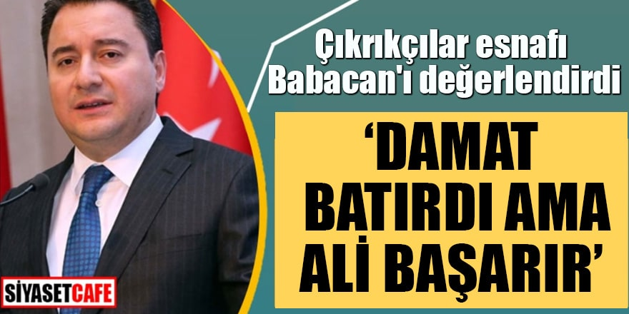 """Çıkrıkçılar esnafı Babacan'ı değerlendirdi """"Damat batırdı ama Ali başarır"""""""