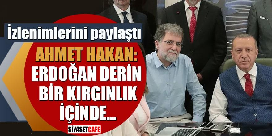 İzlenimlerini paylaştı Ahmet Hakan: Erdoğan derin bir kırgınlık içinde