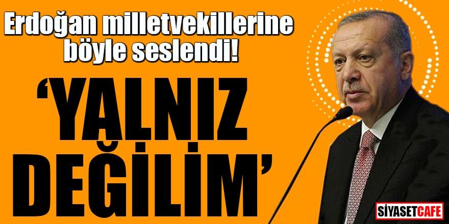 Erdoğan milletvekillerine böyle seslendi Yalnız değilim