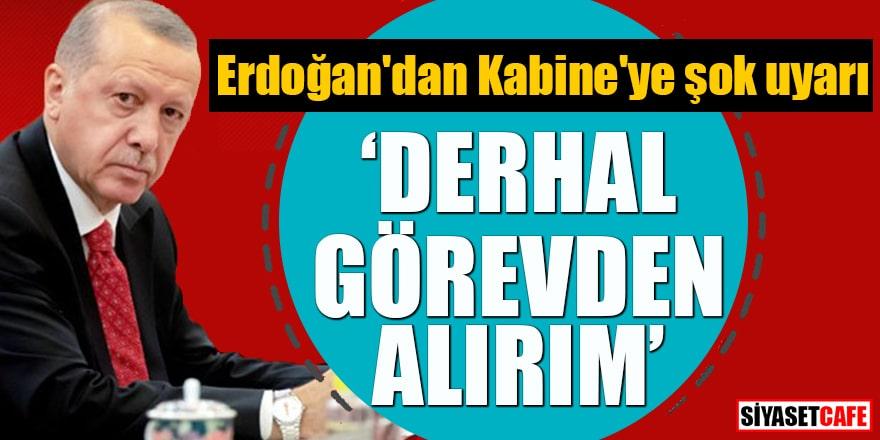 """Erdoğan'dan Kabine'ye şok uyarı """"Derhal görevden alırım"""""""