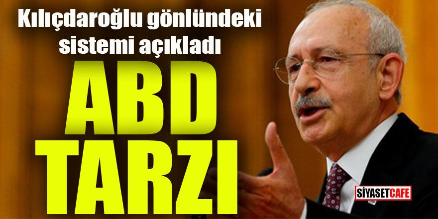 """Kılıçdaroğlu """"ABD tarzı"""" başkanlık istedi"""