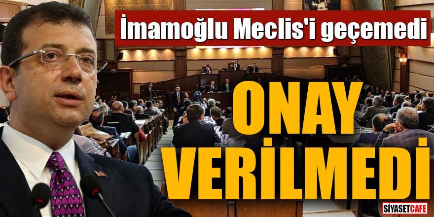 İmamoğlu Meclis'i geçemedi Onay verilmedi