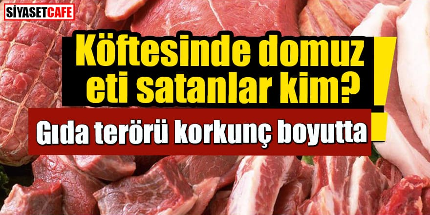 Köftesinde domuz eti satanlar kim? Gıda terörü korkunç boyutta