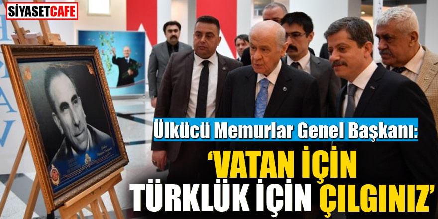 Ülkücü Memurlar Genel Başkanı: Vatan için Türklük için Çılgınız!