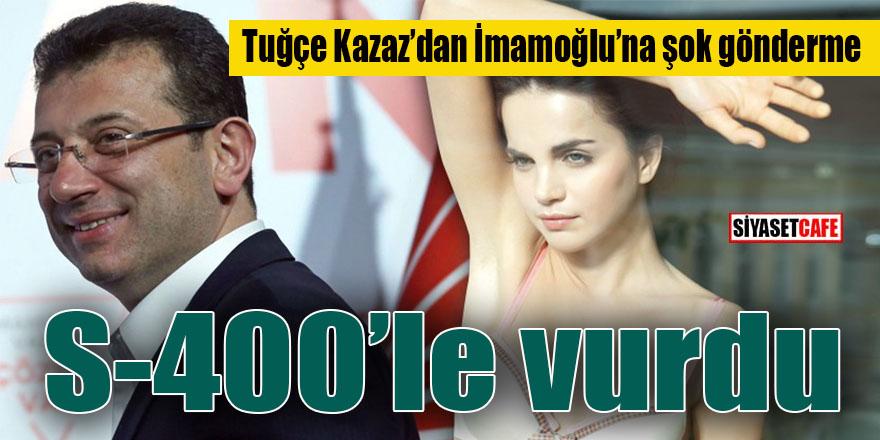 Tuğçe Kazaz'dan İmamoğlu'na şok gönderme: S-400 ile vurdu!