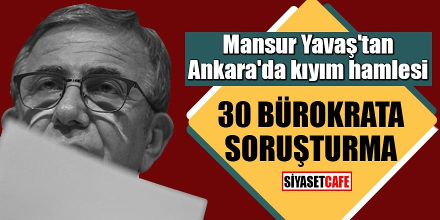Mansur Yavaş'tan Ankara'da kıyım hamlesi 30 bürokrata soruşturma