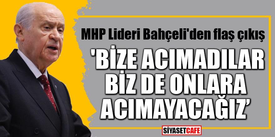 MHP Lideri Bahçeli'den flaş çıkış 'Bize acımadılar, biz de onlara acımayacağız'
