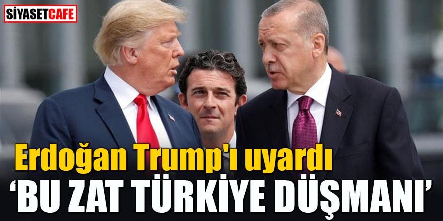 """Erdoğan Trump'ı uyardı """"Bu zat Türkiye düşmanı"""""""
