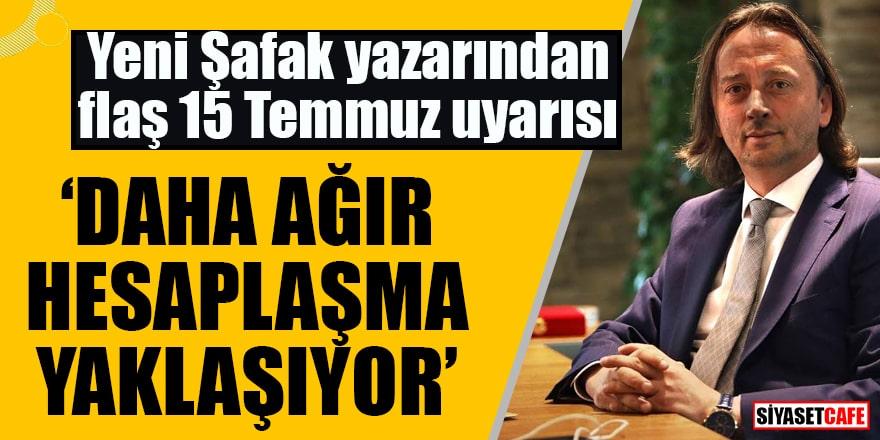 """Yeni Şafak yazarından flaş 15 Temmuz uyarısı """"Daha ağır hesaplaşma yaklaşıyor"""""""