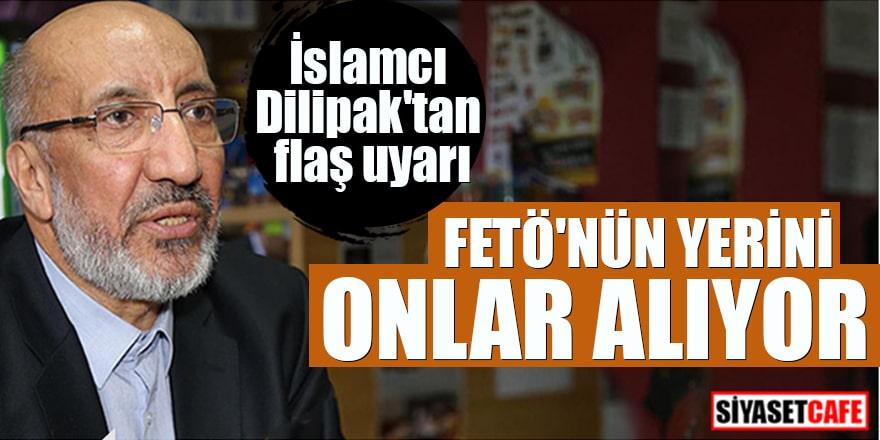 İslamcı Dilipak'tan flaş uyarı FETÖ'nün yerini onlar alıyor