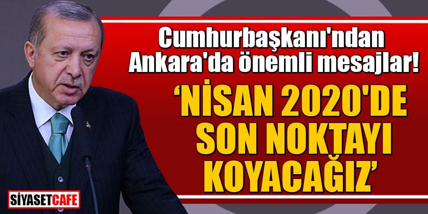 Cumhurbaşkanı'ndan Ankara'da önemli mesajlar! 'Nisan 2020'de son noktayı koyacağız'