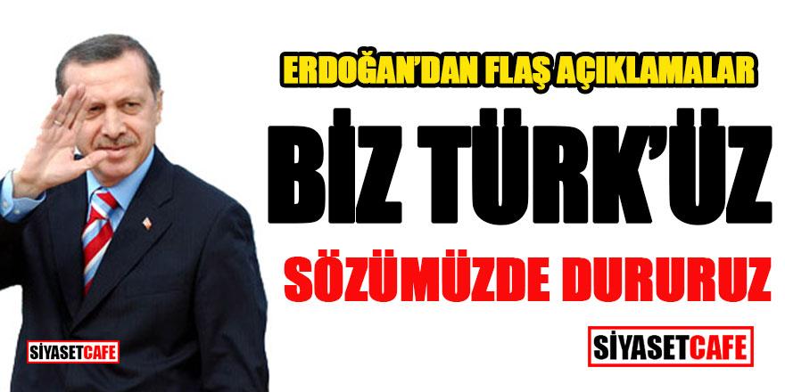 Erdoğan'dan Flaş açıklamalar: Biz Türk'üz sözümüzde dururuz!