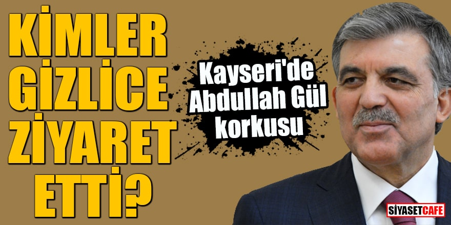 Kayseri'de Abdullah Gül korkusu Kimler gizlice ziyaret etti?
