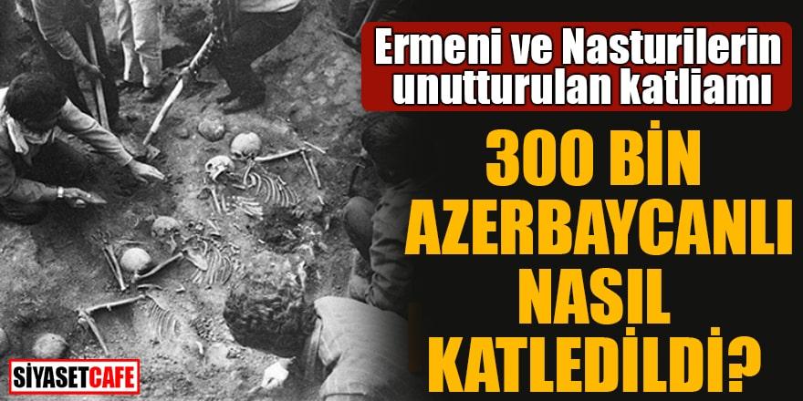 Ermeni ve Nasturiler tarafından 300 bin Azerbaycanlı nasıl katledildi?