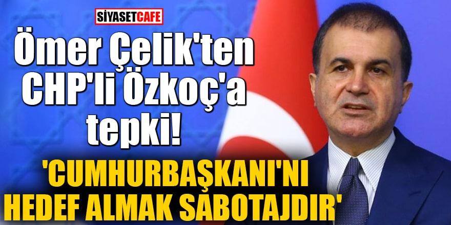 Ömer Çelik'ten CHP'li Özkoç'a tepki! 'Cumhurbaşkanı'nı hedef almak sabotajdır'