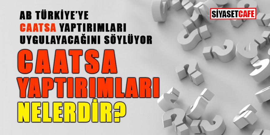 Türkiye'yi neler bekliyor? AB'nin Türkiye'ye uygulayacağı CAATSA yaptırımları nelerdir?