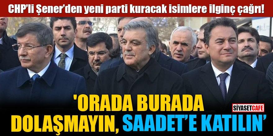 CHP'li Şener'den yeni parti kuracak isimlere ilginç çağrı! 'Saadet'e katılın'