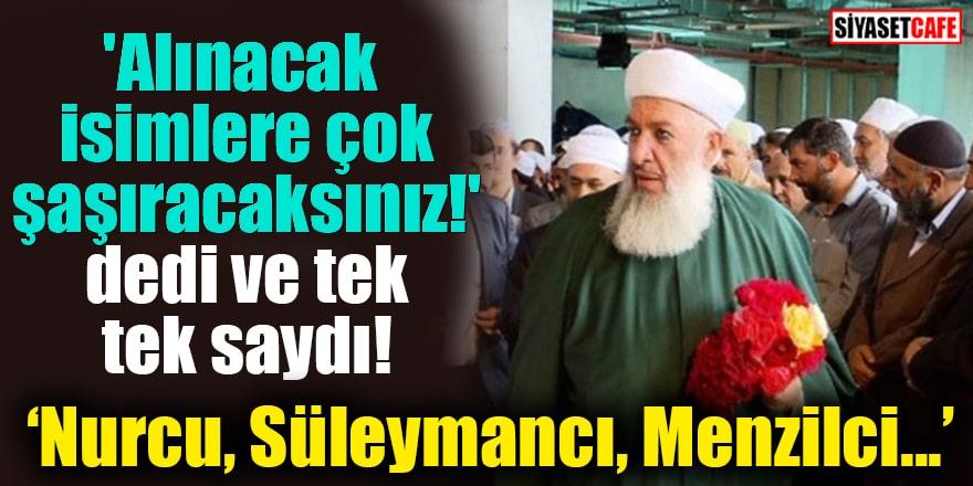 'Alınacak isimlere çok şaşıracaksınız!' dedi ve tek tek saydı! Nurcu, Süleymancı, Menzilci...