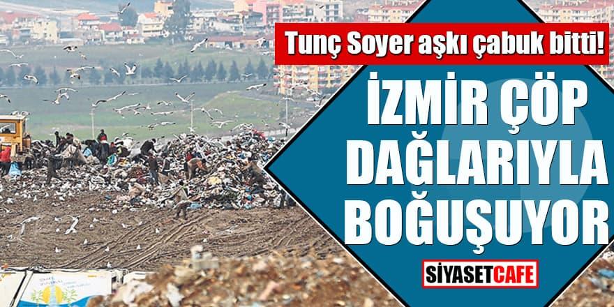 Tunç Soyer aşkı çabuk bitti! İzmir çöp dağlarıyla boğuşuyor