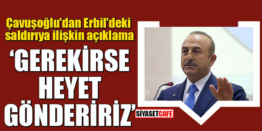 """Çavuşoğlu'dan Erbil'deki saldırıya ilişkin açıklama """"Gerekirse heyet göndeririz"""""""