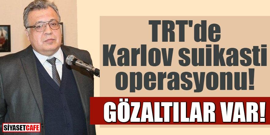 TRT'de Karlov suikasti operasyonu! Gözaltılar var
