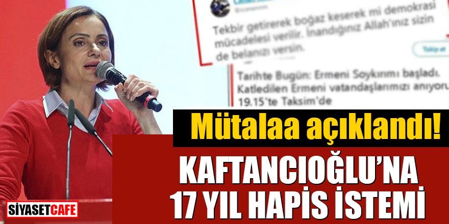 Mütalaa açıklandı! Kaftancıoğlu'na 17 yıl hapis istemi