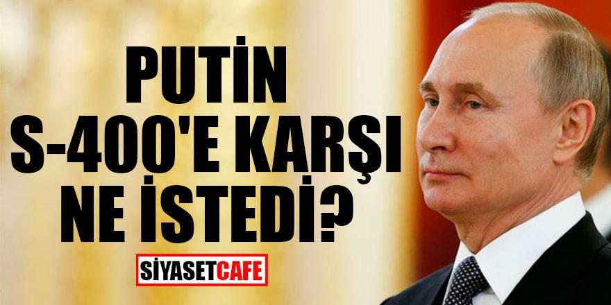 Putin, S-400'e karşı ne istedi?