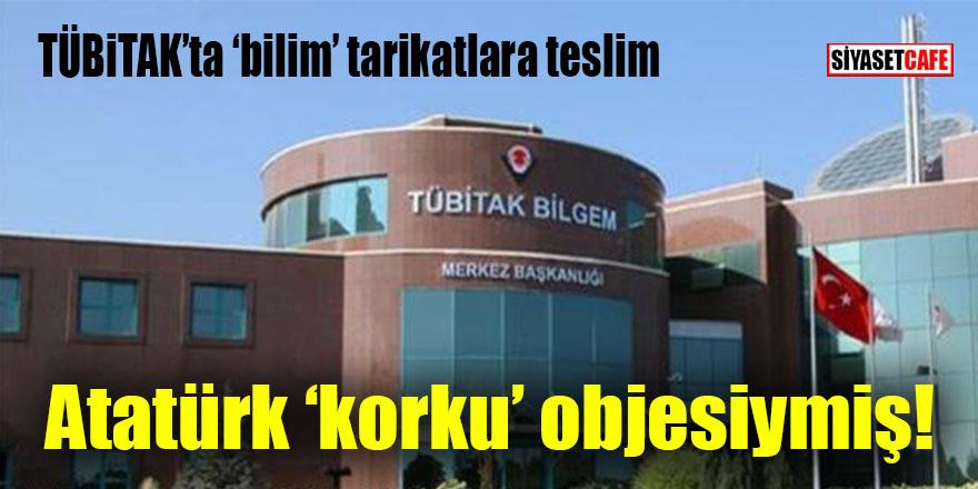 TÜBİTAK'ta bilim tarikatlara teslim: Atatürk korku objesiymiş!